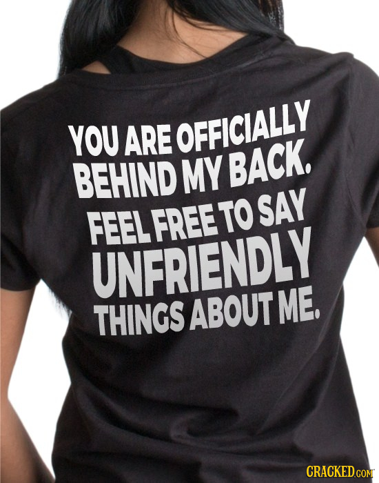 YOU ARE OFFICIALLY BEHIND MY BACK. TO SAY FEELFREE UNFRIENDLY ME. THINGS ABOUT CRACKED.COM