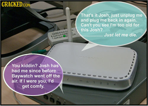 CRACKED Com That's it Josh, just unplug me and plug me back in again. Can't you see I'm too old for this Josh? A Just let me die. rocnor You kiddin? J