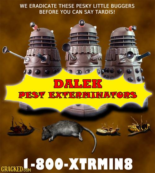 WE ERADICATE THESE PESKY LITTLE BUGGERS BEFORE YOU CAN SAY TARDIS! DALEK PESW EXMERMINATORS -800-XTRMIN8 CRACKED COM