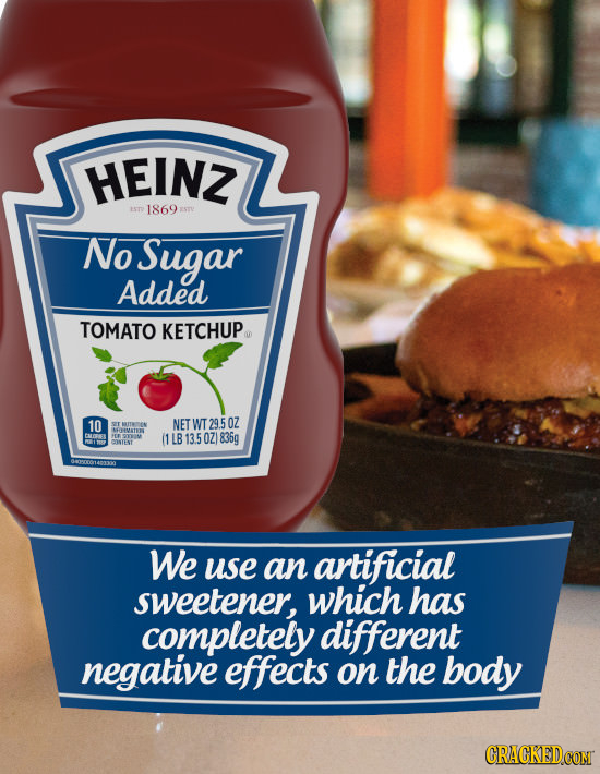 HEINZ 1869 No Sugar Added TOMATO KETCHUP 10 NET WT29.50Z ARITRTEN HHEMATE EMSKEL HEE 1 13.5 OZ 835g CONTE4T We use an artificial sweetener, which has