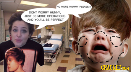 NO MOR MLIMMY PLEASEIN DONT WORRY HUNNY. JUST 30 MORE OPERATIONS AND YOULL BE PERFECT CRACKEDcO