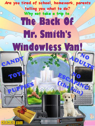 Are you tired of school, homework, parents telling you what to do? Why not take a trip to.... The Back Of Mr. Smith's Windowless Van! No ADULTS CANDL