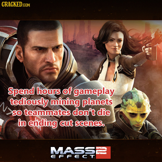 Spend hours of gameplay tediously mining planets So teammates don't die in ending cut scenes. MASS2 EFFECT