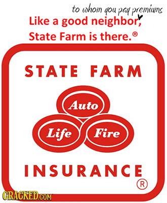 to whom you pay premiuns Like a good neighbor, State Farm is there. STATE FARM Auto Life Fire INSURANCE R CRACKEDCO COM