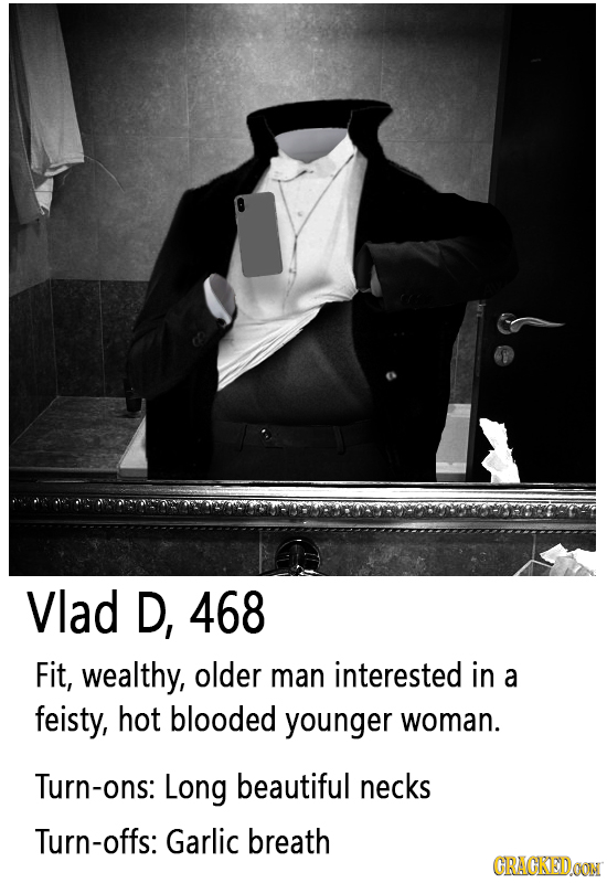Vlad D, 468 Fit, wealthy, older man interested in a feisty, hot blooded younger woman. Turn-ons: Long beautiful necks Turn-offs: Garlic breath CRACKED