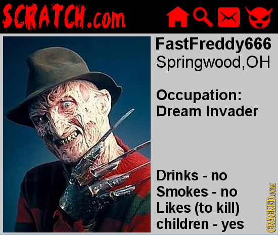 SCRATCH.COI com FastFreddy666 Springwood, OH Occupation: Dream Invader Drinks - no Smokes - no Likes (to kill) children- yes CRAN