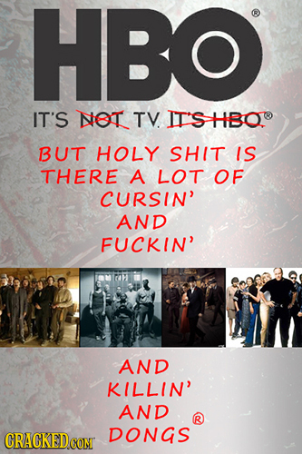 HBO IT'S NET TV. IT'S HBO BUT HOLY SHIT IS THERE A LOT OF CURSIN' AND FUCKIN' AND KILLIN' AND CRACKED DONGS