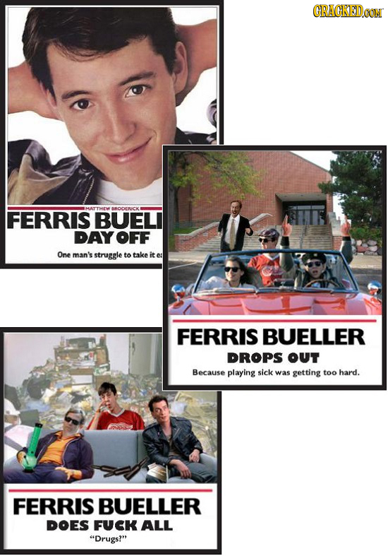 CRACKEDOON MATTHEW RDOCRICKI FERRIS BUELI DAYOFF One man's struggle to take it ea FERRIS BUELLER DROPS OUT Because playing sick was getting too hard.