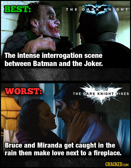 BEST: THE DARK KPNIG HT The intense interrogation scene between Batman and the Joker. WORST: THE DARK KNIGHT RISES Bruce and Miranda get caught in the