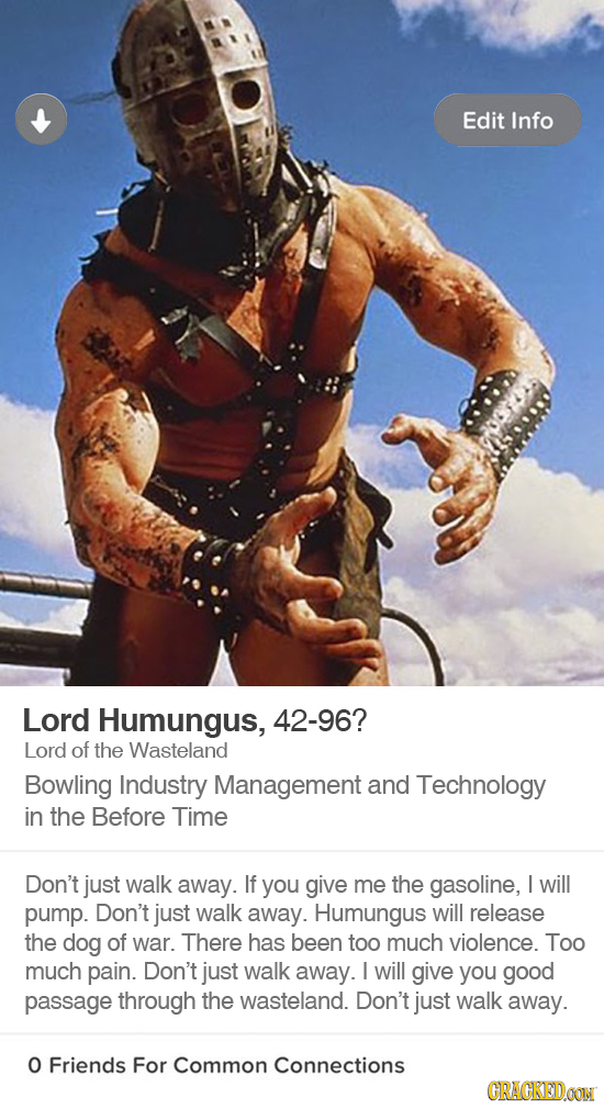 Edit Info Lord Humungus, 42-96? Lord of the Wasteland Bowling Industry Management and Technology in the Before Time Don't just walk away. If you give