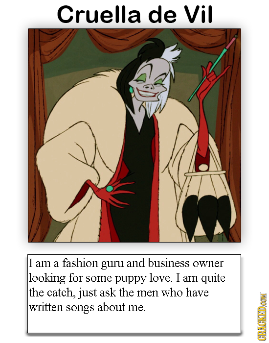 Cruella de Vil I am a fashion guru and business owner looking for some puppy love. I am quite the catch, just ask the men who have written songs about