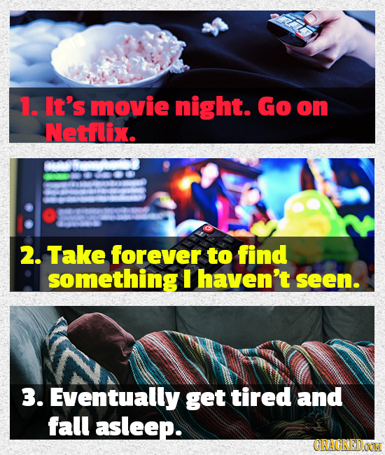 1. It's movie night. Go on Netflix. 2. Take forever to find something I haven't seen. 3. Eventually get tired and fall asleep. CRACKEDOON