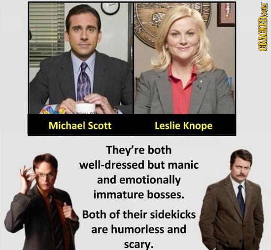 S CRACKED.CON Michael Scott Leslie Knope They're both well-dressed but manic and emotionally immature bosses. Both of their sidekicks are humorless an