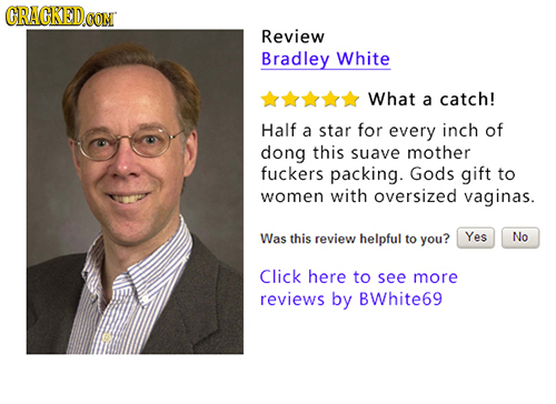 GRAGKEDG CON Review Bradley White What a catch! Half a star for every inch of dong this suave mother fuckers packing. Gods gift to women with oversize