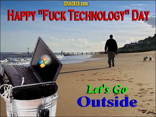 CRACKED.cOM HAPPY FUcK TECHNOLOGY DAY Let's Go Outside
