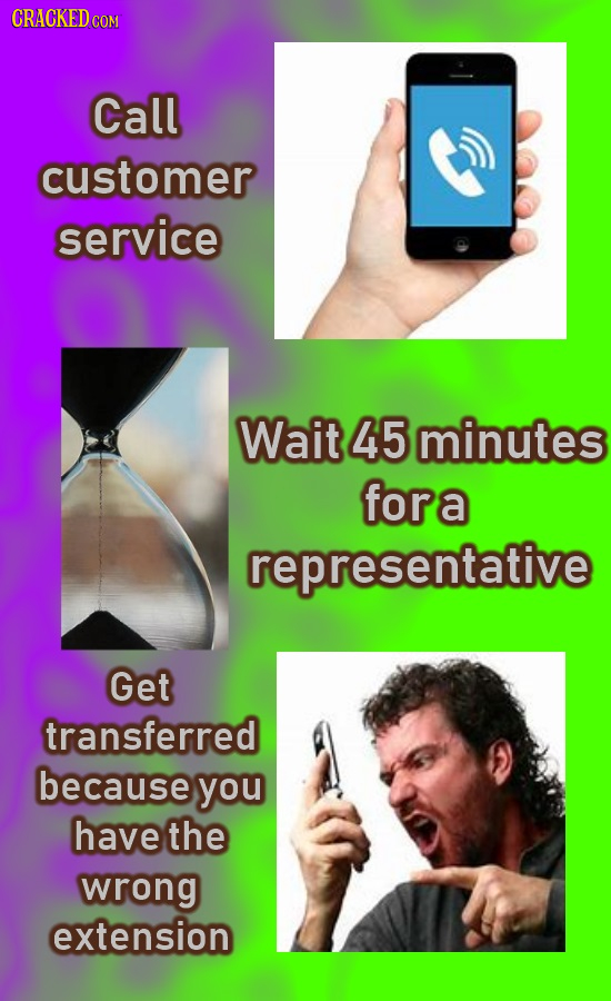 CRACKED C COM Call customer service Wait 45 minutes fora representative Get transferred because you have the wrong extension