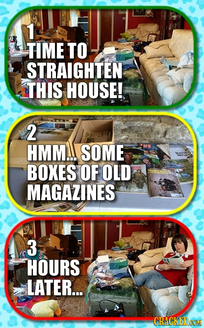 1 KO w8S TIME TO STRAIGHTEN THIS HOUSE! 2 HMM.I SOME BOXES OF OLD MAGAZINES 3 HOURS LATER... CRACKED OON