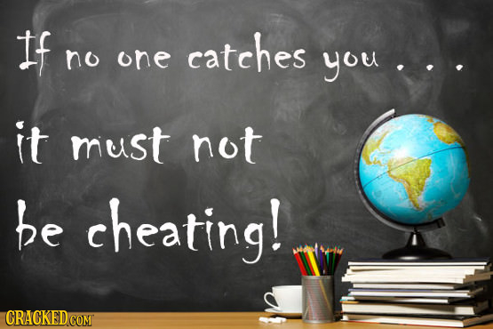 If catches no one you it must not be cheating! CRACKED
