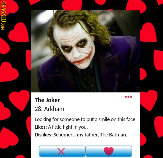 CRACKED.COM The Joker 28, Arkham Looking for someone to put a smile on this face. Likes: A little fight in you. Dislikes: Schemers, my father, The Bat
