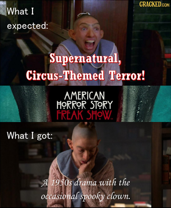What I expected: Supernatural, Circus-Themed Terror! AMERICAN FORROR STORY FREAK SHOW What I got: A 1950s drama with the occasional spooky clown.