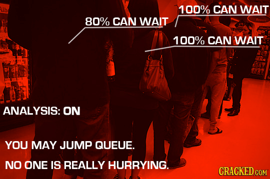 ALlbe 100% CAN WAIT 80% CAN WAIT 100% CAN WAIT ANALYSIS: ON YOU MAY JUMP QUEUE. NO ONE IS REALLY HURRYING. CRACKED COM