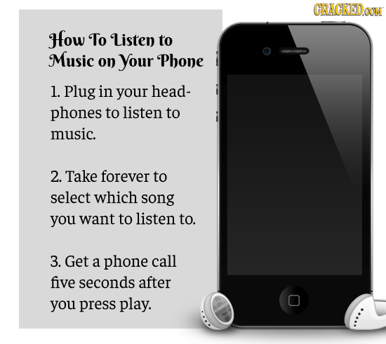 CRACKEDOON How To Listen to Music on your Phone 1. Plug in your head- phones to listen to music. 2. Take forever to select which song you want to list