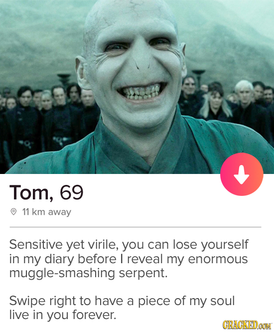 Tom, 69 11 km away Sensitive yet virile, you can lose yourself in my diary before I reveal my enormous muggle-smashing serpent. Swipe right to have a