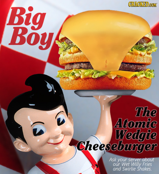 Big CRACKEDCON Boy The Atomic Wedgie Cheeseburger Ask your server about our Wet Willy Fries and swirlie Shakes.