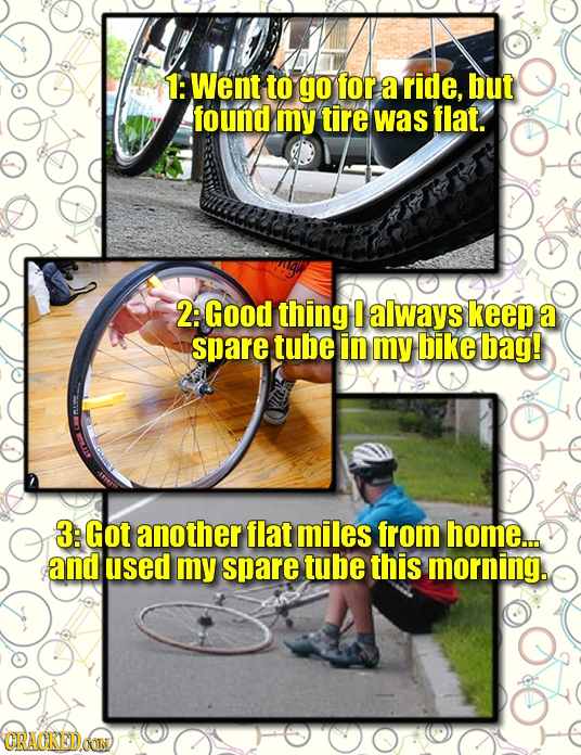 1: Went to go for a ride, but found my tire was flat. 2: Good thing 0 always keep a spare tube in my bike bag! 3: Got another flat miles from home.. a