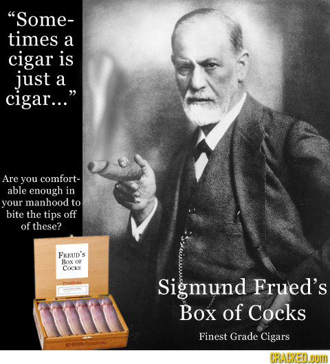 Some- times a cigar is just a cigar... Are you comfort- able enough in your manhood to bite the tips off of these? FREUD's Box OF COCKS olrete Sigmu