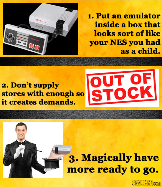1. Put an emulator inside a box that looks sort of like 0 ulr your NES you had as a child. OUT OF 2. Don't supply stores with enough so STOCK it creat