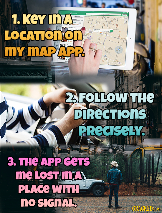 1. KEYINA orm 2 LOCATIONON my mAp APP. 2. FOLLOW THE DIRECTIONS PRECISELY. 3. THE APP GETS me LOST INTA PLACE WITH no SIGNAL. CRACKEDCO