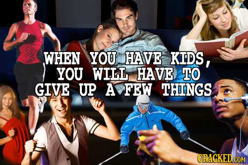 WHEN YOU HAVE KIDS, YOU WILL HAVE TO GIVE UP A FEW THINGS CRACKED COM