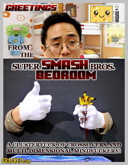 GREETINGS US 46 FROM THE SMASH SUPER BROS. BEDROOUM ACLUSTERFUCKOF CROSSOVERS. AND MULTI:DIMENSIONALMINDFUCKERY! CRACKED COM;