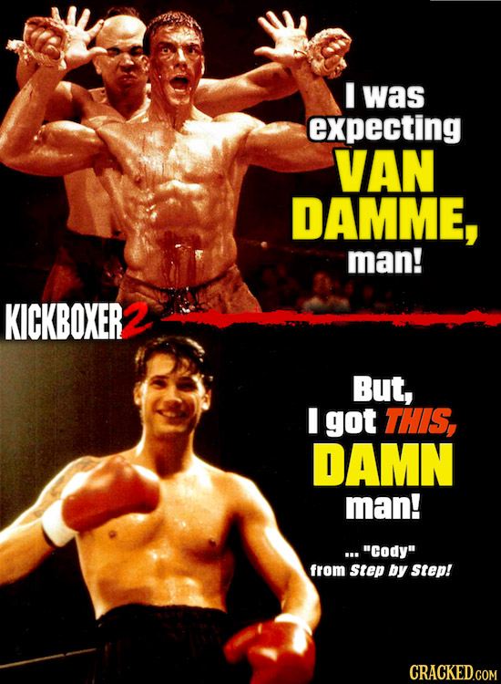 I was expecting VAN DAMME, man! KICKBOXER But, I got THIS, DAMN man! ...Cody from Step by Step!