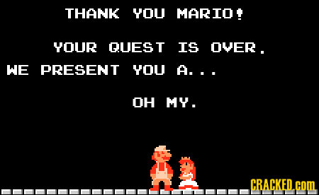 THANK YOU MARIO YOUR QUES T IS OVER. WE PRESENT YOU A... OH MY . CRACKED.COML