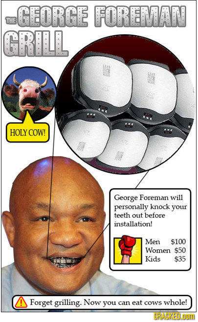 GEORGE FOREMAN THE GRILL HOLY COW! George Foreman will personally knock your teeth out before installation! Men $100 Women $50 Kids $35 Forget grillin