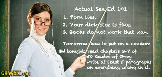 Actual Sex Ed 101 1. Porn Lies. 2. Your dick sizE is fine. 3. Boobs do not work that way. Tomorrow:l to put on a condom HW tonight; read chaplers 3-7