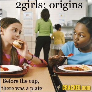 2girls: origins Before the cup, there CRACKED.com was a plate