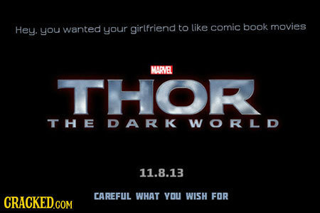 Hey. you wanted your girlfriend to like comic book movies MARVEL THOR THE DARK WORLD 11.8.13 CAREFUL WHAT YOU WISH FOR