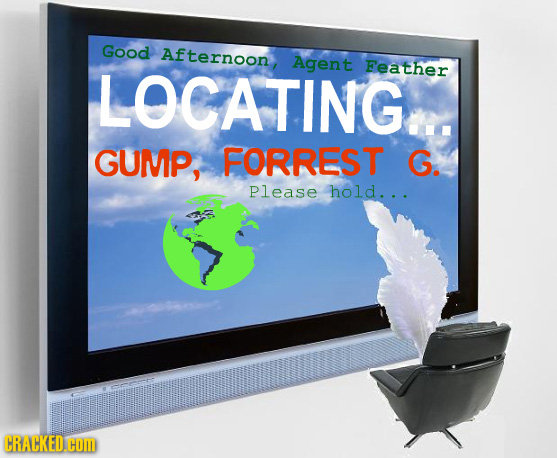 Good Afternoon LOCATINGE. Agent Feather GUMP, FORREST G. Please hold... CRACKED.COM