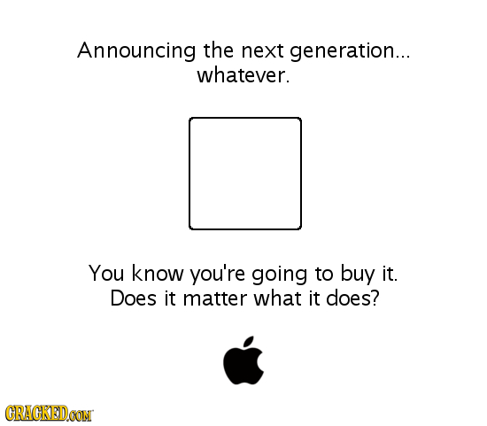 Announcing the next generation... whatever. You know you're going to buy it. Does it matter what it does? CRACKEDOON