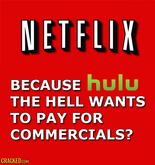 NETFLIX BECAUSE hulu THE HELL WANTS TO PAY FOR COMMERCIALS? CRACKED COM