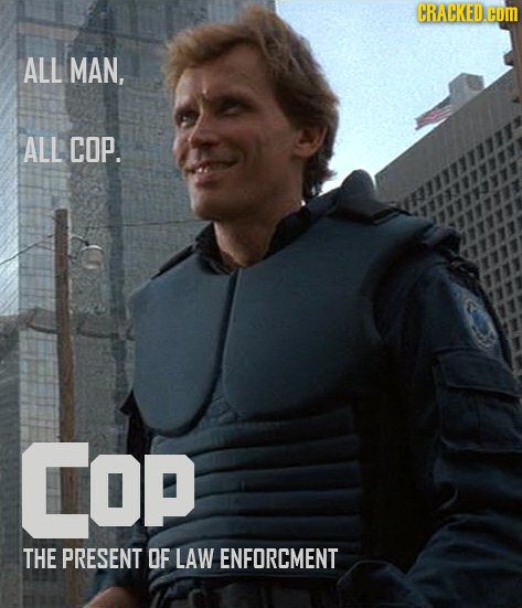 CRACKED. COM ALL MAN, ALL COP. COP THE PRESENT OF LAW ENFORCMENT