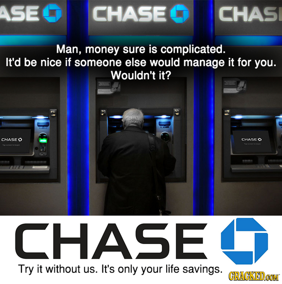 ASE CHASE CHASI Man, money sure is complicated. It'd be nice if SOMeone else would manage it for you. Wouldn't it? CHASE CHASE CHASE Try it without us