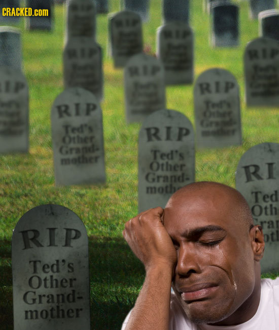 CRACKED.COM RIP RIP Tedf' Ctbe Ted's RIp mNe Other Gragd- Ted's nether 113 Other RI Grand moth Ted Oth ra RIP Ted's Other Grand- mother
