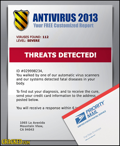 ANTIVIRUS 2013 Your FREE Customized Report VIRUSES FOUND: 112 LEVEL: SEVERE THREATS DETECTED! ID #029998234, You walked by one of our automatic virus