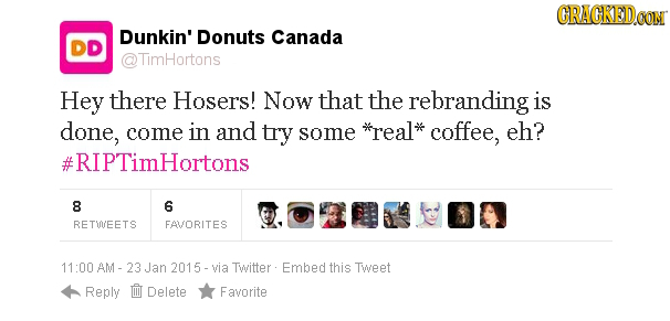 CRACKEDCON Dunkin' Donuts Canada DD @TimHortons Hey there Hosers! Now that the rebranding is done, come in and try some *real* coffee, eh? #RIPTimHort