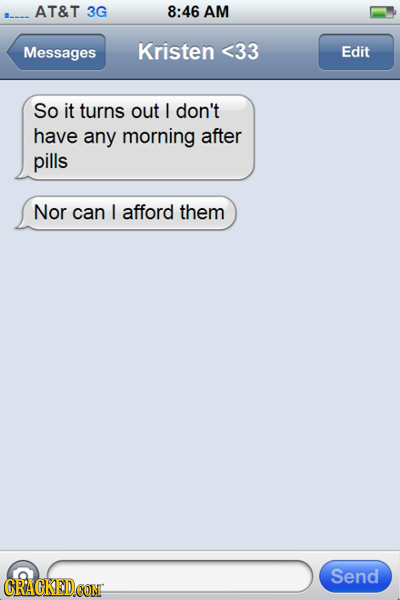 AT&T 3G 8:46 AM Messages Kristen <33 Edit So it turns out I don't have any morning after pills Nor can I afford them Send