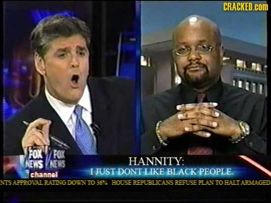 CRACKED.cOM Fox FOK EWS NES HANNITY: I JUST DONT LIKE BLAGK PEOPLE. channel NIS APPROVAL RAING DOWN TO 36% HOUSE EREPUBLICANS1 REFUSTE PL AN TO HAIT A